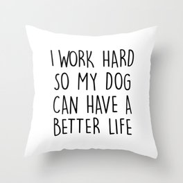 I WORK HARD SO MY DOG CAN HAVE A BETTER LIFE Throw Pillow