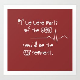 If we were parts of the ECG, you'd be the QT segment, cutie. Art Print