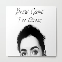 Brow Game Too Strong Metal Print
