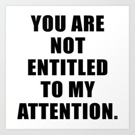 YOU ARE NOT ENTITLED TO MY ATTENTION. Art Print