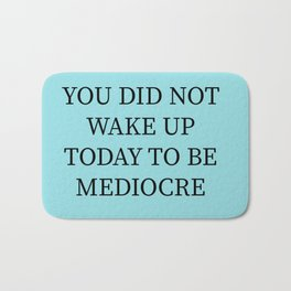 You Did Not Wake Up Today To Be Mediocre Bath Mat