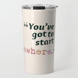You've Got to Start Somewhere Travel Mug