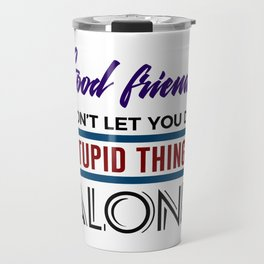 Good Friends Do Stupid Things Together Travel Mug