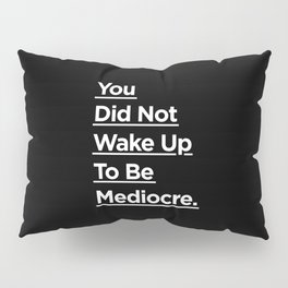 You Did Not Wake Up to Be Mediocre black and white monochrome typography design home wall decor Pillow Sham