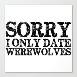 Sorry, I only date werewolves!  Canvas Print