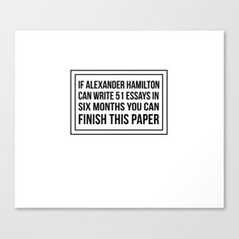 If alexander hamilton can write 51 essays in 6 months you can finish this paper Canvas Print