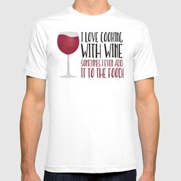 I Love Cooking With Wine Sometimes I Even Add It To The Food T-shirt