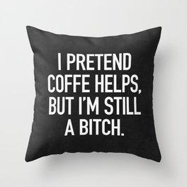 I pretend coffe helps, but I'm still a bitch Throw Pillow