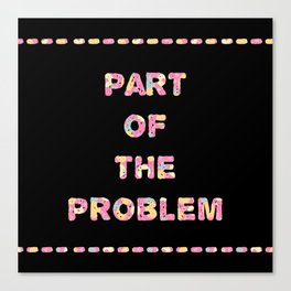 You're Part of The Problem Canvas Print