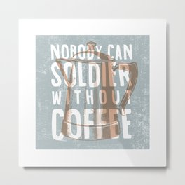 Nobody Can Soldier Without Coffee Metal Print