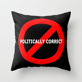 NOT POLITICALLY CORRECT Throw Pillow