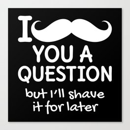 I MUSTACHE YOU A QUESTION BUT I'LL SHAVE IT FOR LATER (Black & White) Canvas Print