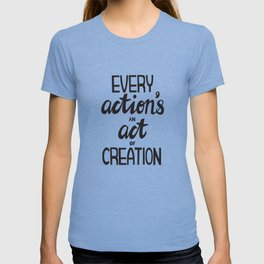 Every Action's An Act of Creation T-shirt