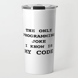 The only programming joke I know is my code Travel Mug