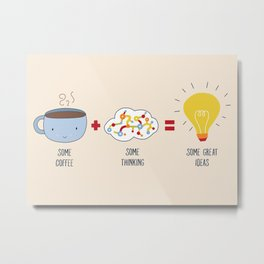 Some Coffee + Some Thinking = Some Great Ideas Metal Print