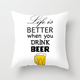 Life is better when you drink beer Throw Pillow