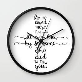 You are loved more than you will ever know by someone who died to know you. Romans 5:8 Wall Clock
