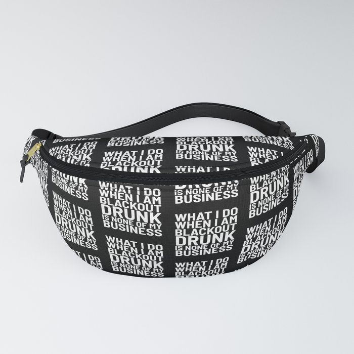 What I Do When I am Blackout Drunk is None of My Business (Black & White) Fanny Pack
