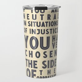 If you are neutral in situations of injustice, Desmond Tutu quote, civil rights, peace, freedom Travel Mug