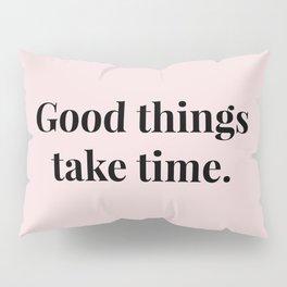Good things take time Pillow Sham