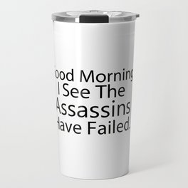 Good Morning, I See The Assassins Have Failed Travel Mug