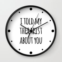 Told My Therapist Funny Quote Wall Clock