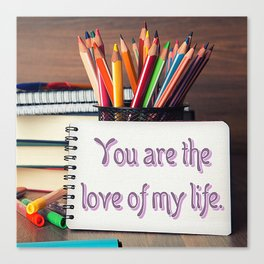 """""""You Are The Love of My Life"""" Canvas Print"""