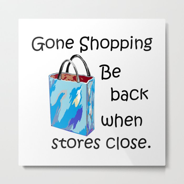Gone Shopping Be Back When Stores Close Metal Print
