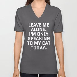 Leave Me Alone. I'm Only Speaking To My Cat Today. (Black & White) Unisex V-Neck