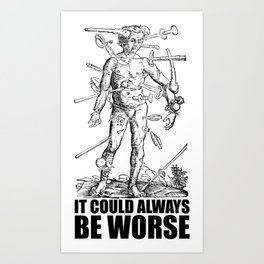 IT COULD ALWAYS BE WORSE Art Print