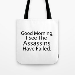 Good Morning, I See The Assassins Have Failed Tote Bag