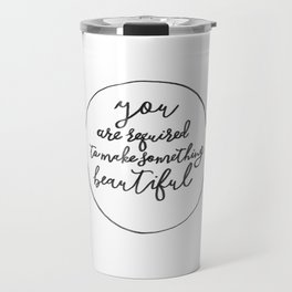 You Are Required to Make Something Beautiful Travel Mug
