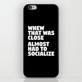 Whew That Was Close Almost Had To Socialize (Black & White) iPhone Skin