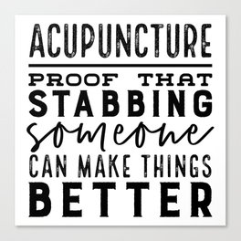 Acupuncture - Proof that stabbing someone can make things better Canvas Print