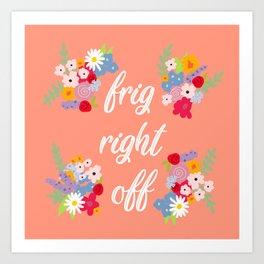 Frig Right Off Art Print