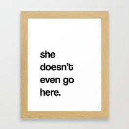 she doesn't even go here.  Framed Art Print