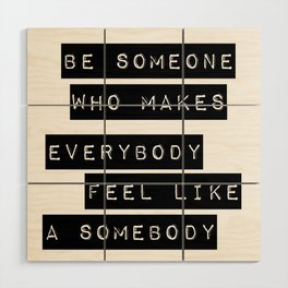 Be someone who makes everybody feel like a somebody Wood Wall Art