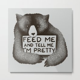 Feed Me And Tell Me I'm Pretty Bear Metal Print