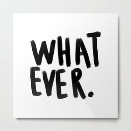 What ever - black and white Metal Print