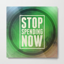 Stop Spending Now Metal Print
