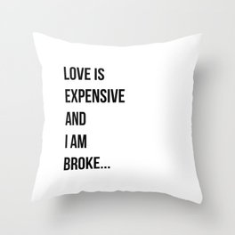 Love is expensive and I am broke... Throw Pillow