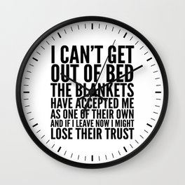 I CAN'T GET OUT OF BED THE BLANKETS HAVE ACCEPTED ME AS ONE OF THEIR OWN Wall Clock