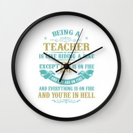 BEING A TEACHER IS LIKE RIDING A BIKE EXCEPT THE BIKE IS ON FIRE AND YOU ARE ON FIRE AND EVERYTHING Wall Clock