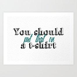 You should put that on a t-shirt Art Print