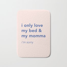 i only love my bed and my momma Bath Mat