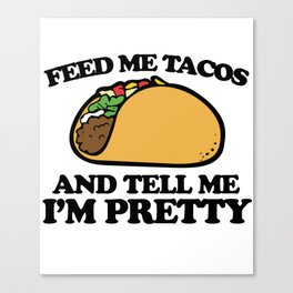 Feed me tacos and tell me I'm pretty Canvas Print