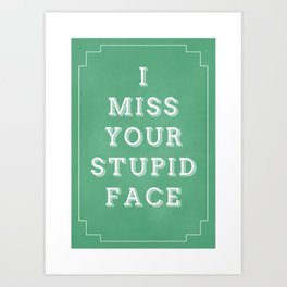 I Miss Your Stupid Face Art Print