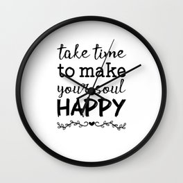 Take time to make your soul happy Wall Clock