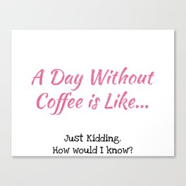 A Day Without Coffee Canvas Print
