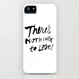 There's Nothing To Lose iPhone Case